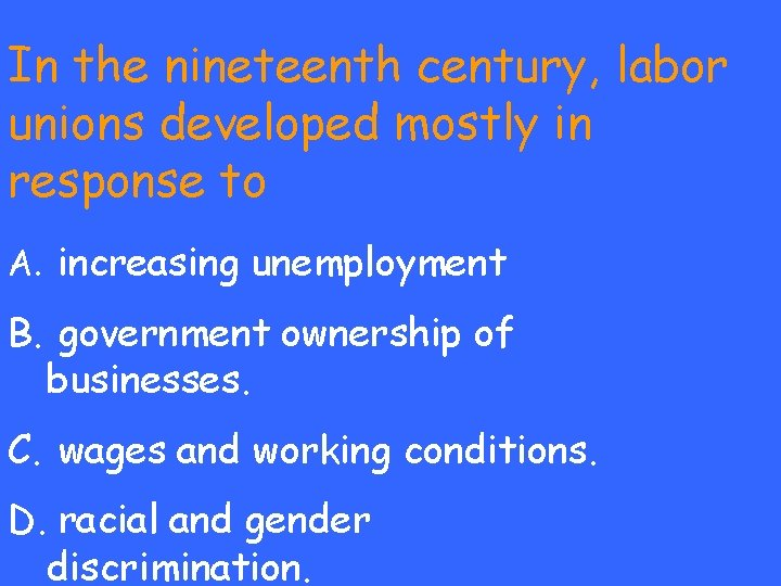 In the nineteenth century, labor unions developed mostly in response to A. increasing unemployment
