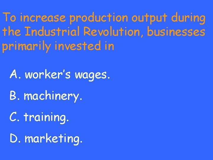 To increase production output during the Industrial Revolution, businesses primarily invested in A. worker's