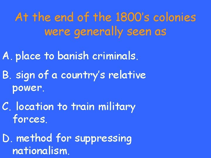 At the end of the 1800's colonies were generally seen as A. place to