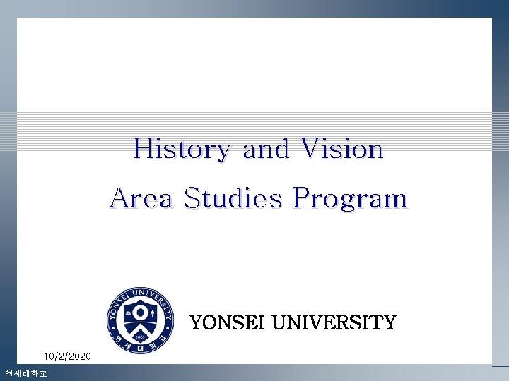 History and Vision Area Studies Program YONSEI UNIVERSITY 10/2/2020 연세대학교