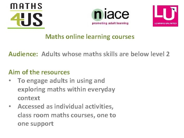 Maths online learning courses Audience: Adults whose maths skills are below level 2 Aim