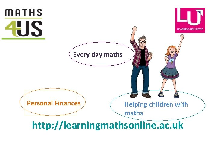 Every day maths Personal Finances Helping children with maths http: //learningmathsonline. ac. uk