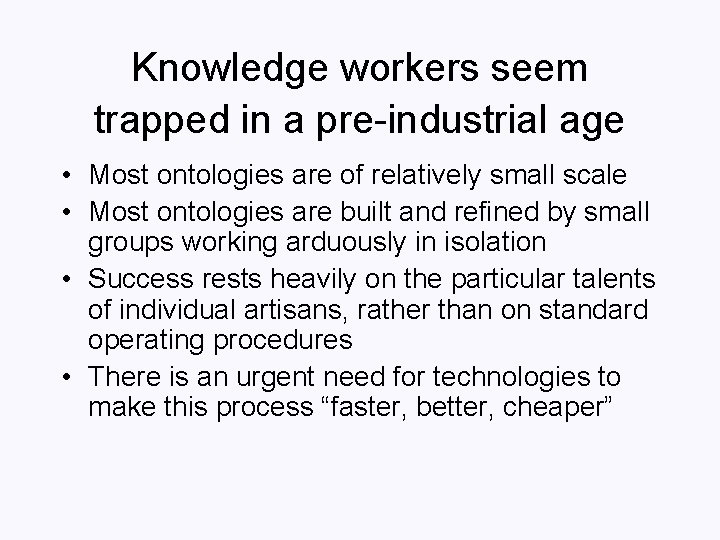 Knowledge workers seem trapped in a pre-industrial age • Most ontologies are of relatively