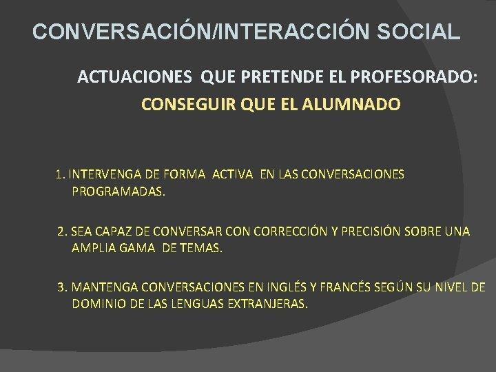 CONVERSACIÓN/INTERACCIÓN SOCIAL ACTUACIONES QUE PRETENDE EL PROFESORADO: CONSEGUIR QUE EL ALUMNADO 1. INTERVENGA DE