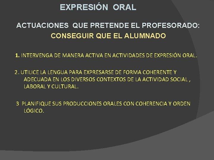 EXPRESIÓN ORAL ACTUACIONES QUE PRETENDE EL PROFESORADO: CONSEGUIR QUE EL ALUMNADO 1. INTERVENGA DE