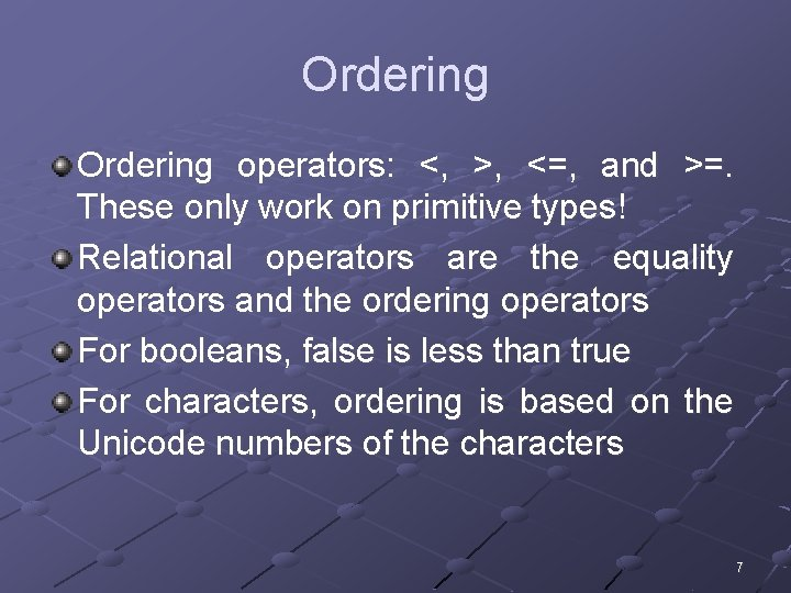 Ordering operators: <, >, <=, and >=. These only work on primitive types! Relational