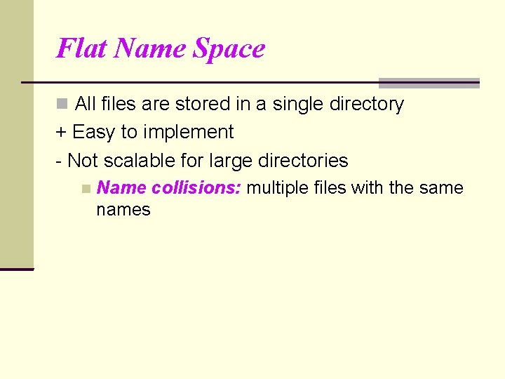 Flat Name Space All files are stored in a single directory + Easy to