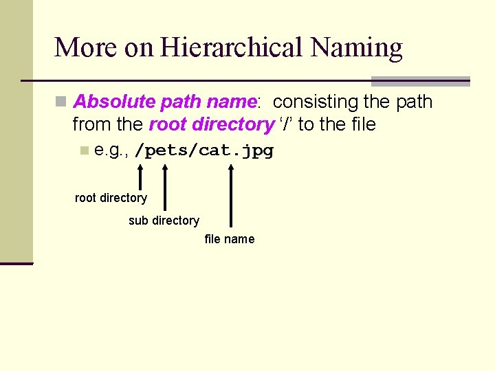 More on Hierarchical Naming Absolute path name: consisting the path from the root directory