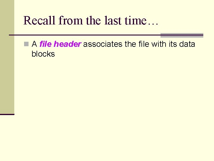 Recall from the last time… A file header associates the file with its data