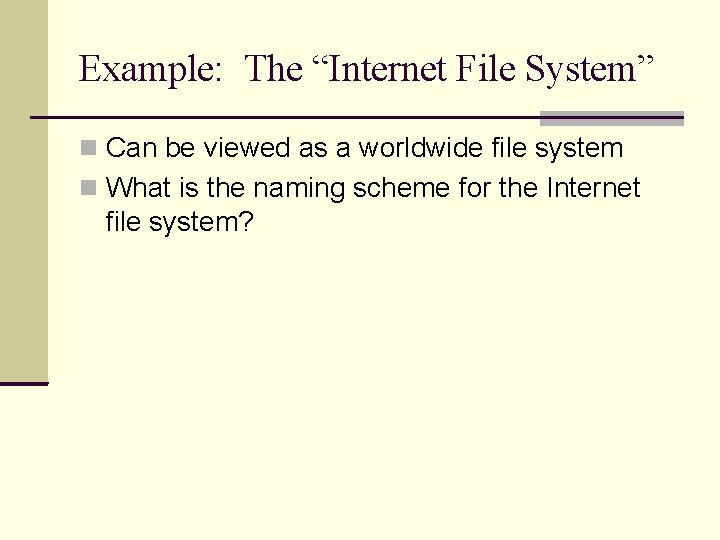 """Example: The """"Internet File System"""" Can be viewed as a worldwide file system What"""