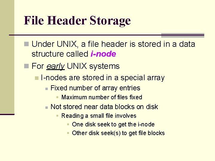 File Header Storage Under UNIX, a file header is stored in a data structure