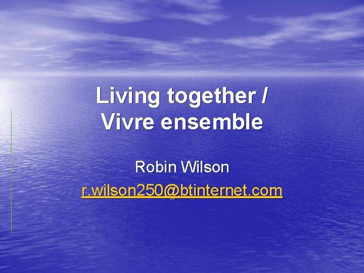 Living together / Vivre ensemble Robin Wilson r. wilson 250@btinternet. com