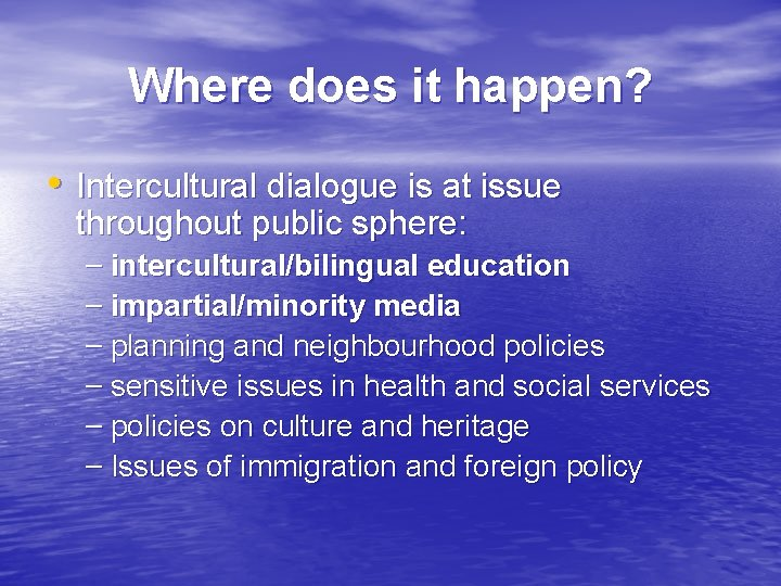 Where does it happen? • Intercultural dialogue is at issue throughout public sphere: –