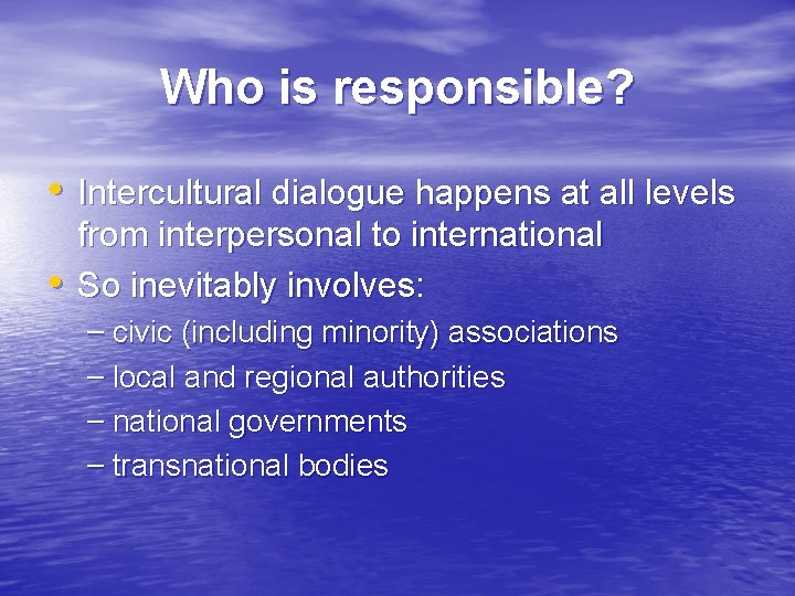 Who is responsible? • Intercultural dialogue happens at all levels • from interpersonal to