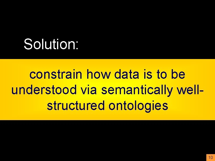 Solution: constrain how data is to be understood via semantically wellstructured ontologies 10