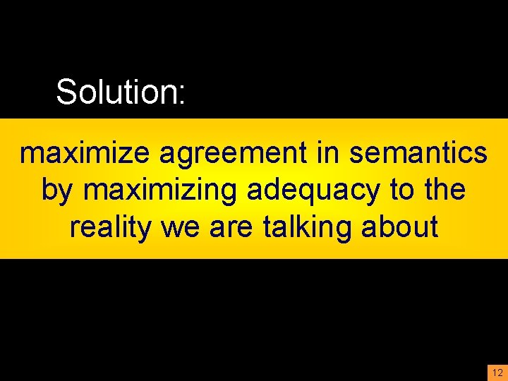 Solution: maximize agreement in semantics by maximizing adequacy to the reality we are talking