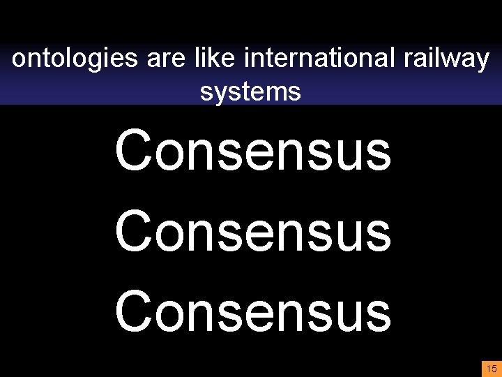 ontologies are like international railway systems Consensus 15