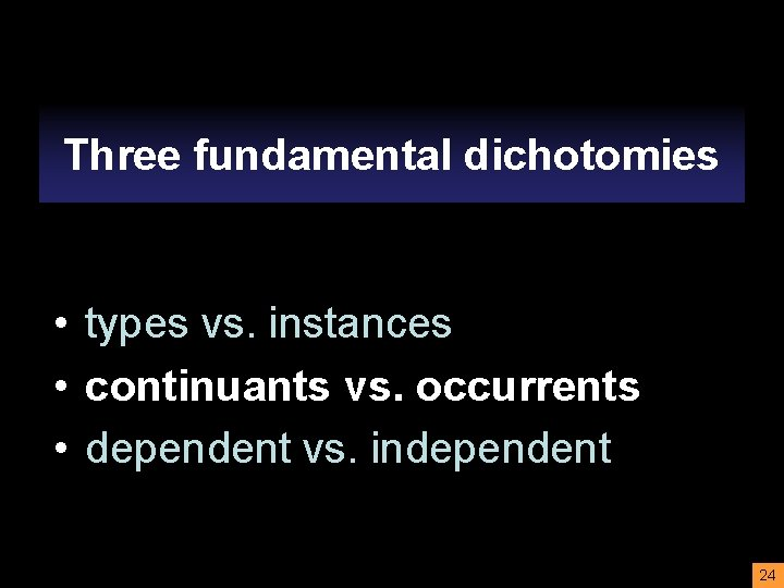 Three fundamental dichotomies • • types vs. instances • continuants vs. occurrents • dependent