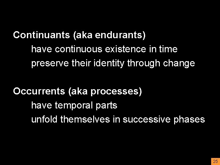 Continuants (aka endurants) have continuous existence in time preserve their identity through change Occurrents
