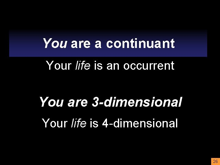 You are a continuant Your life is an occurrent You are 3 -dimensional Your
