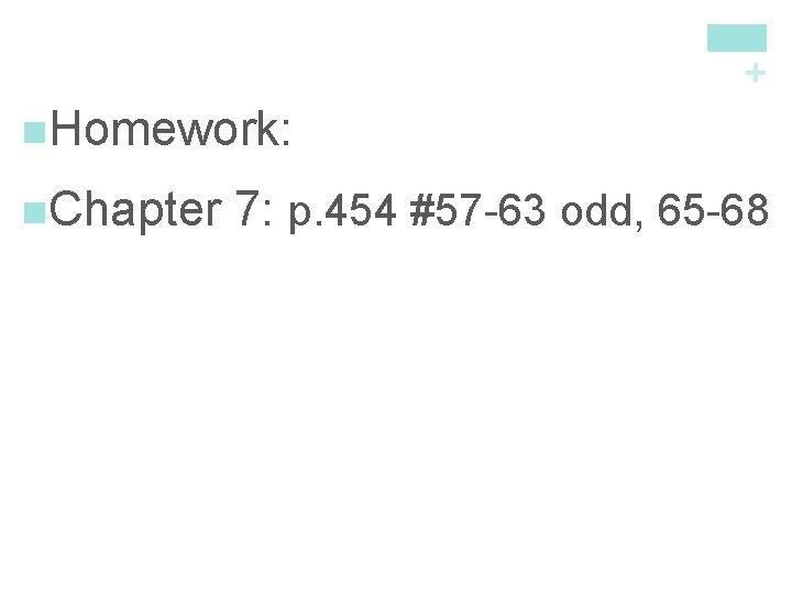 + n. Homework: n. Chapter 7: p. 454 #57 -63 odd, 65 -68