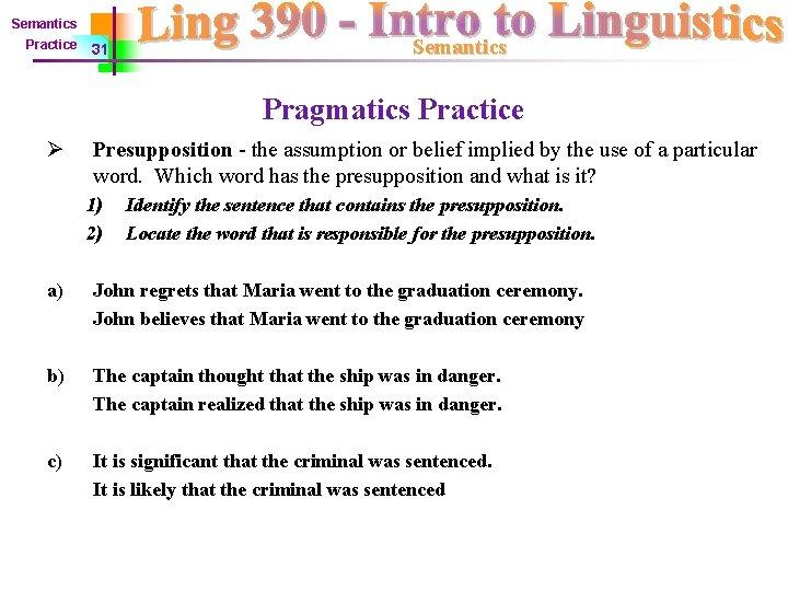 Semantics Practice 31 Semantics Pragmatics Practice Ø Presupposition - the assumption or belief implied