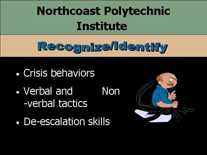 Northcoast Polytechnic Institute • Crisis behaviors • Verbal and -verbal tactics • De-escalation skills