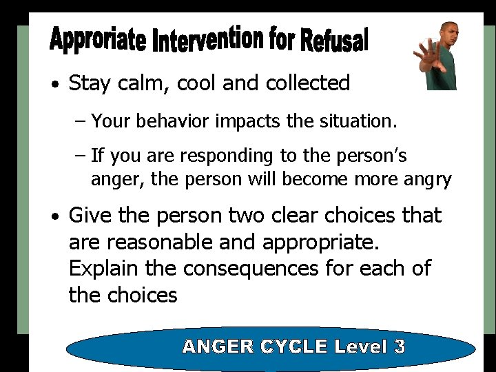 • Stay calm, cool and collected – Your behavior impacts the situation. –