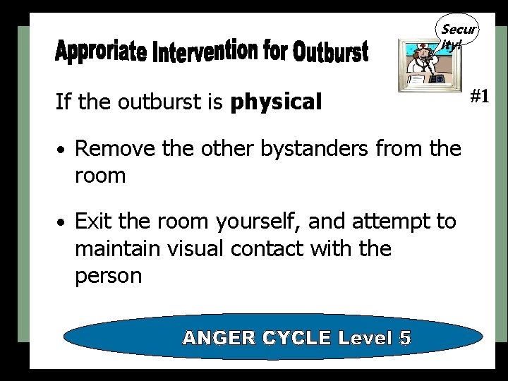 Secur ity! If the outburst is physical • Remove the other bystanders from the