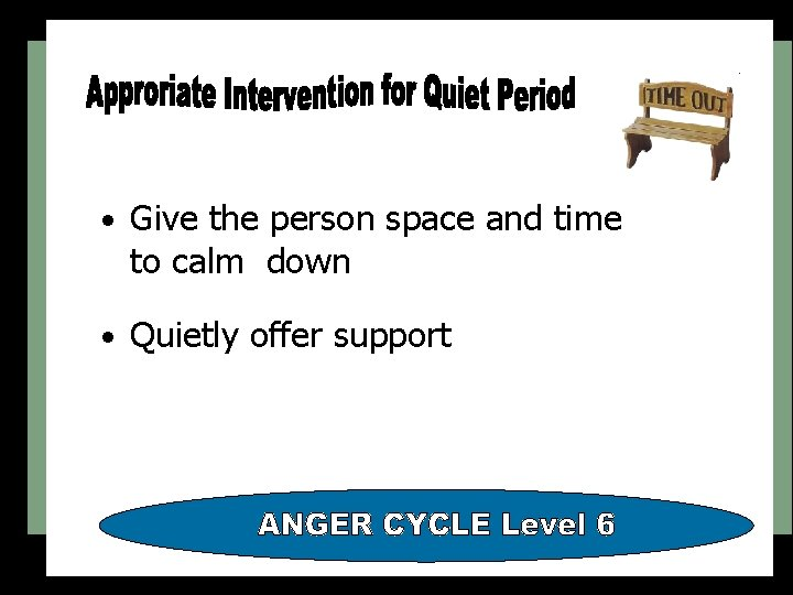 • Give the person space and time to calm down • Quietly offer