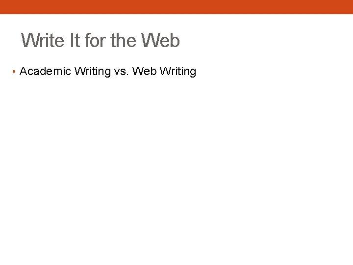 Write It for the Web • Academic Writing vs. Web Writing