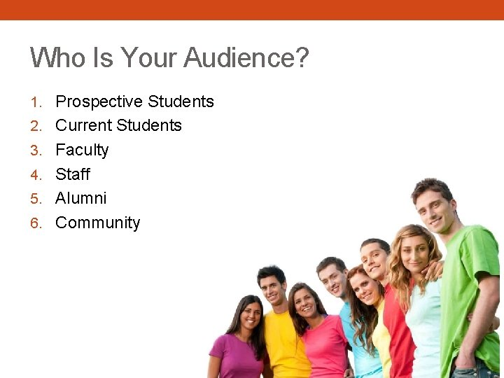 Who Is Your Audience? 1. Prospective Students 2. Current Students 3. Faculty 4. Staff