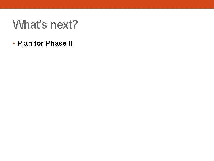 What's next? • Plan for Phase II