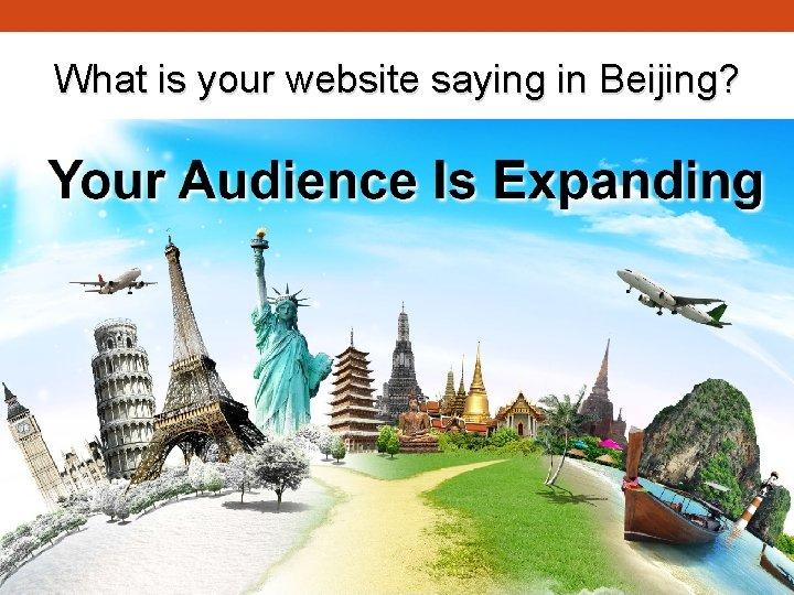What is your website saying in Beijing?