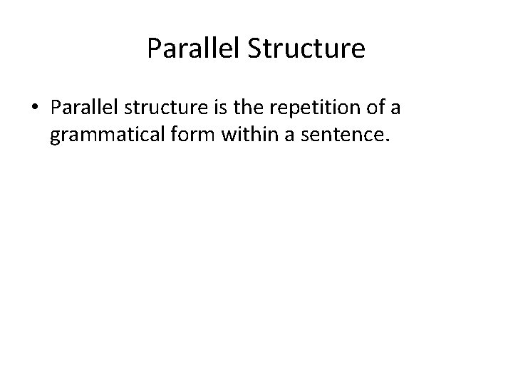 Parallel Structure • Parallel structure is the repetition of a grammatical form within a