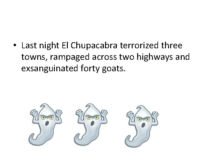 • Last night El Chupacabra terrorized three towns, rampaged across two highways and