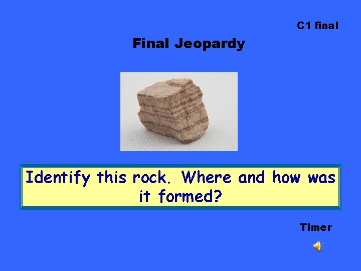 C 1 final Final Jeopardy Identify this rock. Where and how was it formed?