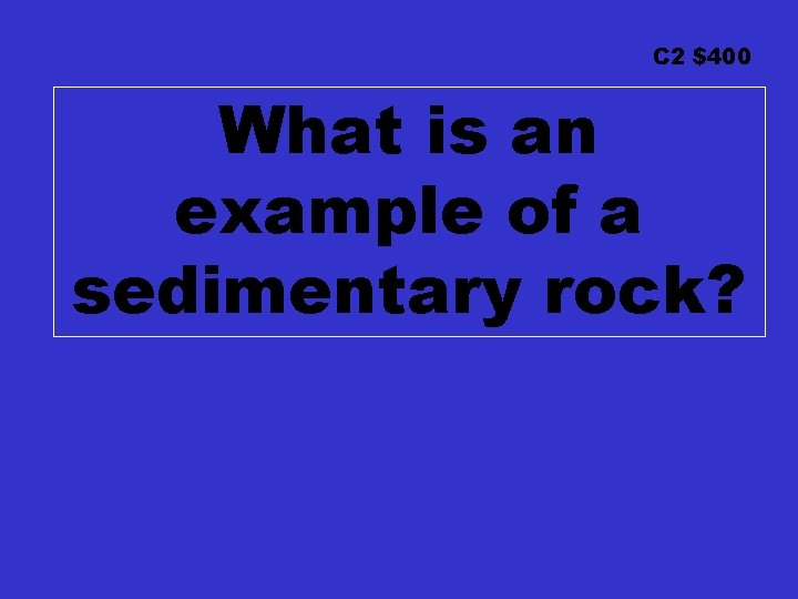 C 2 $400 What is an example of a sedimentary rock?