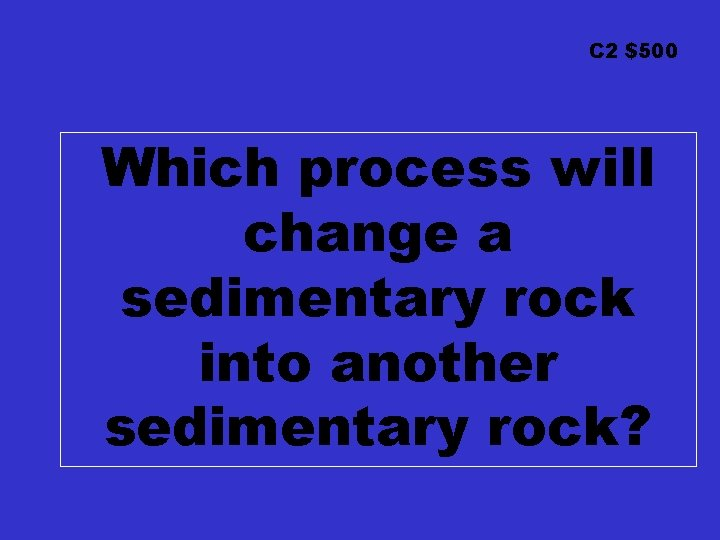 C 2 $500 Which process will change a sedimentary rock into another sedimentary rock?