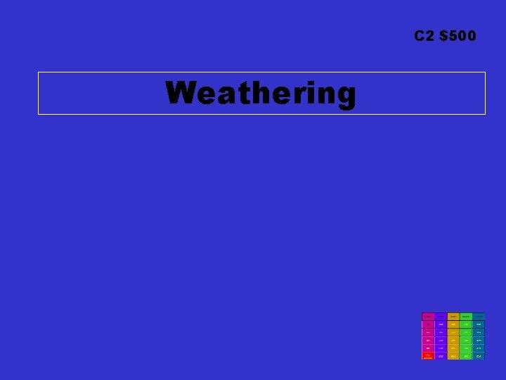 C 2 $500 Weathering
