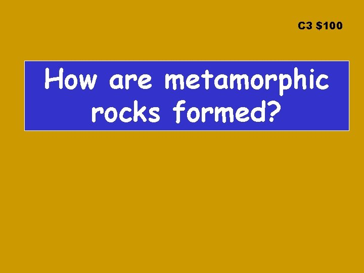 C 3 $100 How are metamorphic rocks formed?