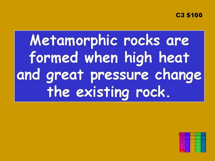 C 3 $100 Metamorphic rocks are formed when high heat and great pressure change