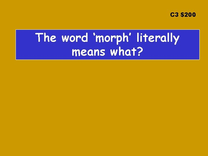 C 3 $200 The word 'morph' literally means what?