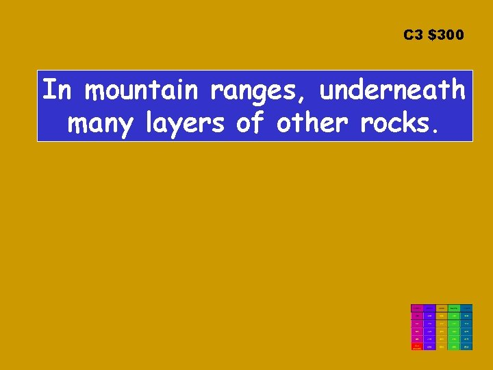 C 3 $300 In mountain ranges, underneath many layers of other rocks.
