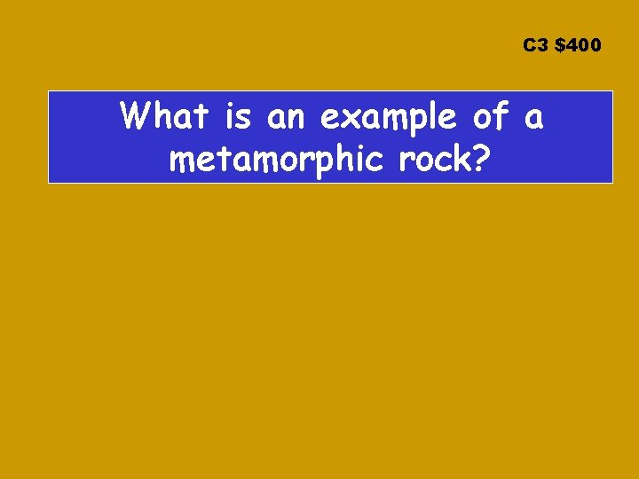 C 3 $400 What is an example of a metamorphic rock?