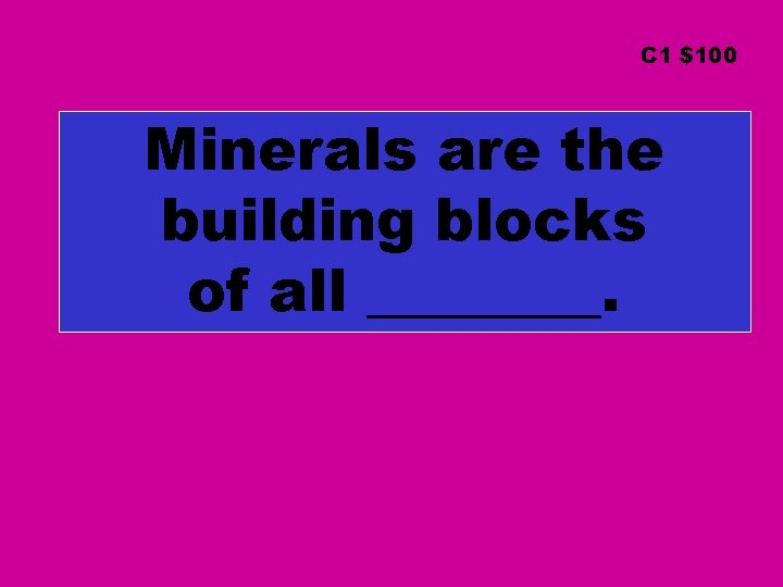 C 1 $100 Minerals are the building blocks of all ____.