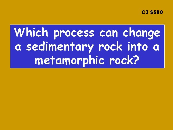 C 3 $500 Which process can change a sedimentary rock into a metamorphic rock?