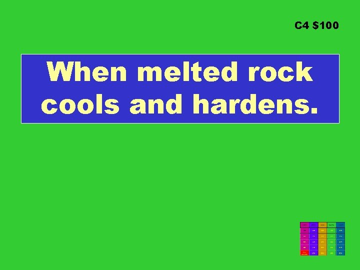 C 4 $100 When melted rock cools and hardens.