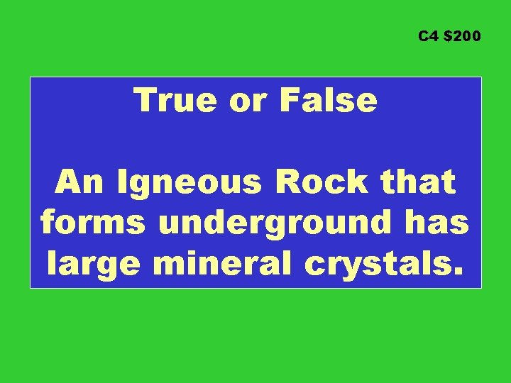 C 4 $200 True or False An Igneous Rock that forms underground has large