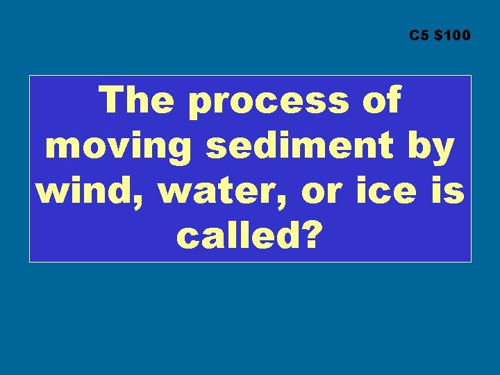 C 5 $100 The process of moving sediment by wind, water, or ice is